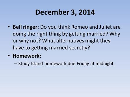 December 3, 2014 Bell ringer: Do you think Romeo and Juliet are doing the right thing by getting married? Why or why not? What alternatives might they.