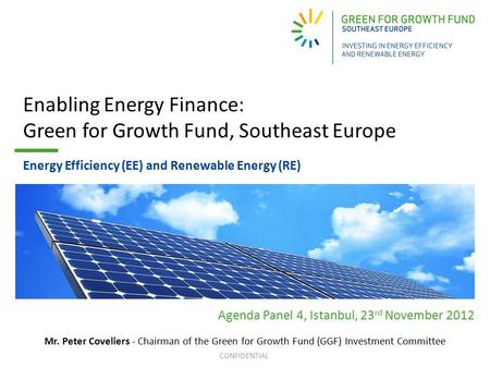 CONFIDENTIAL Enabling Energy Finance: Green for Growth Fund, Southeast Europe Energy Efficiency (EE) and Renewable Energy (RE) Agenda Panel 4, Istanbul,