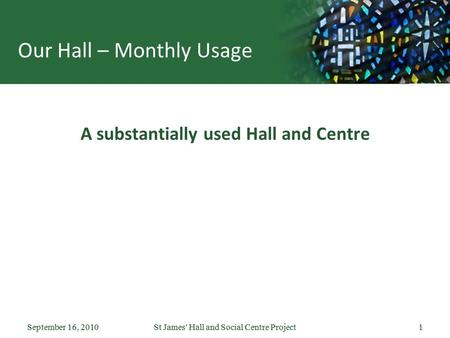 September 16, 2010St James' Hall and Social Centre Project1September 16, 2010St James' Hall and Social Centre Project1 Our Hall – Monthly Usage A substantially.