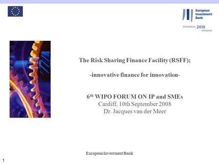 European Investment Bank 1 The Risk Sharing Finance Facility (RSFF); -innovative finance for innovation- 6 th WIPO FORUM ON IP and SMEs Cardiff, 10th September.