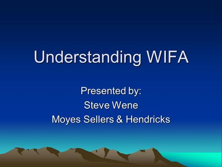 Understanding WIFA Presented by: Steve Wene Moyes Sellers & Hendricks.