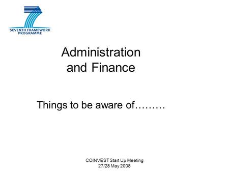 COINVEST Start Up Meeting 27/28 May 2008 Administration and Finance Things to be aware of………