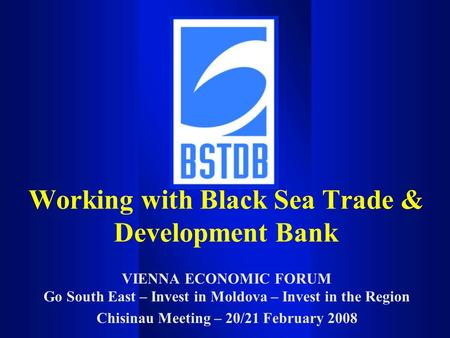 VIENNA ECONOMIC FORUM Go South East – Invest in Moldova – Invest in the Region Chisinau Meeting – 20/21 February 2008 Working with Black Sea Trade & Development.