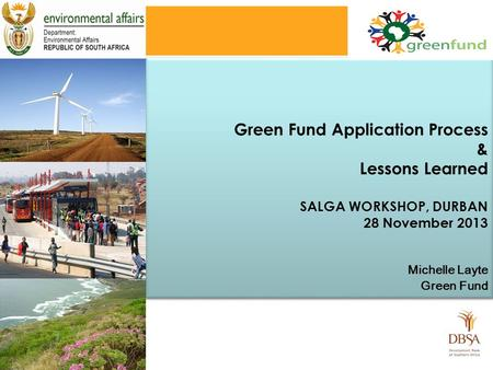 Green Fund Application Process & Lessons Learned SALGA WORKSHOP, DURBAN 28 November 2013 Michelle Layte Green Fund Green Fund Application Process & Lessons.