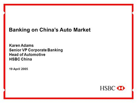 Banking on China's Auto Market 19 April 2005 Karen Adams Senior VP Corporate Banking Head of Automotive HSBC China.