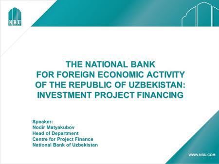 THE NATIONAL BANK FOR FOREIGN ECONOMIC ACTIVITY OF THE REPUBLIC OF UZBEKISTAN: INVESTMENT PROJECT FINANCING Speaker: Nodir Matyakubov Head of Department.