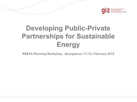 Seite 1 REETA Planning Workshop, Georgetown 11./12. February 2014 Developing Public-Private Partnerships for Sustainable Energy.