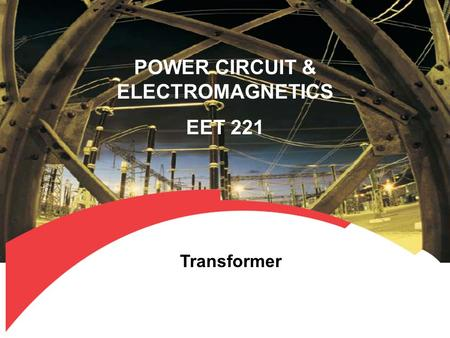 POWER CIRCUIT & ELECTROMAGNETICS EET 221 Transformer.