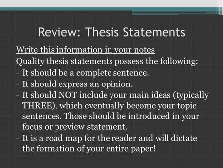 Review: Thesis Statements Write this information in your notes Quality thesis statements possess the following: -It should be a complete sentence. -It.