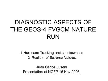 DIAGNOSTIC ASPECTS OF THE GEOS-4 FVGCM NATURE RUN 1.Hurricane Tracking and slp skewness 2. Realism of Extreme Values. Juan Carlos Jusem Presentation at.