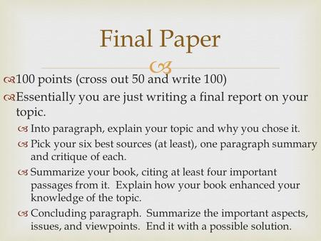   100 points (cross out 50 and write 100)  Essentially you are just writing a final report on your topic.  Into paragraph, explain your topic and why.