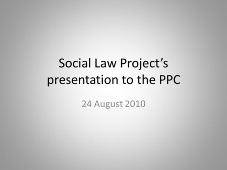 Social Law Project's presentation to the PPC 24 August 2010 1.