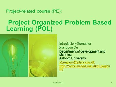 Intro Module11 Project-related course (PE): Project Organized Problem Based Learning (POL) Introductory Semester Xiangyun Du Department of development.