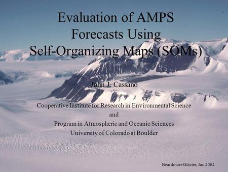 Evaluation of AMPS Forecasts Using Self-Organizing Maps (SOMs) John J. Cassano Cooperative Institute for Research in Environmental Science and Program.