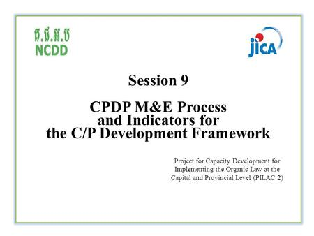Session 9 CPDP M&E Process and Indicators for the C/P Development Framework Project for Capacity Development for Implementing the Organic Law at the Capital.