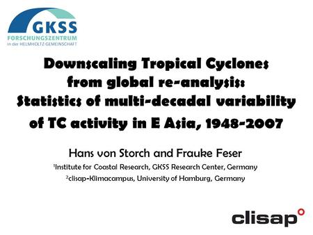 Downscaling Tropical Cyclones from global re-analysis: Statistics of multi-decadal variability of TC activity in E Asia, 1948-2007 Hans von Storch and.