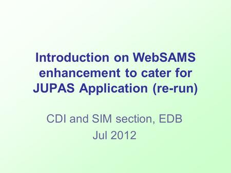 Introduction on WebSAMS enhancement to cater for JUPAS Application (re-run) CDI and SIM section, EDB Jul 2012.