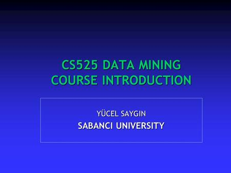 CS525 DATA MINING COURSE INTRODUCTION YÜCEL SAYGIN SABANCI UNIVERSITY.