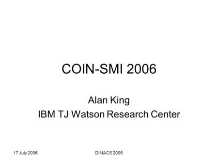 17 July 2006DIMACS 2006 COIN-SMI 2006 Alan King IBM TJ Watson Research Center.