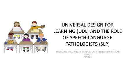 UNIVERSAL DESIGN FOR LEARNING (UDL) AND THE ROLE OF SPEECH-LANGUAGE PATHOLOGISTS (SLP) BY: LACEY MANCL, MEGAN MEYER, LAUREN REEVES, KERRI RITSCHE 7/29/13.