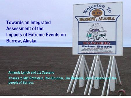 Towards an Integrated Assessment of the Impacts of Extreme Events on Barrow, Alaska. Amanda Lynch and Liz Cassano Thanks to Mat Rothstein, Ron Brunner,