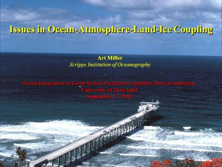 Issues in Ocean-Atmosphere-Land-Ice Coupling Ocean Integration in Earth System Prediction Capability Data Assimilation University of Maryland September.