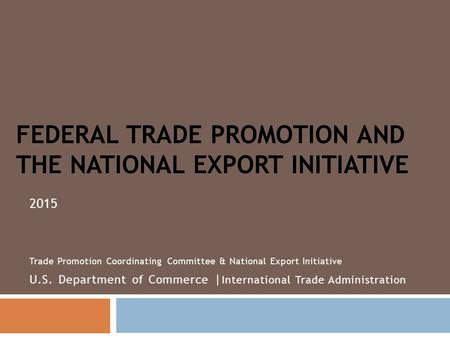 FEDERAL TRADE PROMOTION AND THE NATIONAL EXPORT INITIATIVE 2015 Trade Promotion Coordinating Committee & National Export Initiative U.S. Department of.