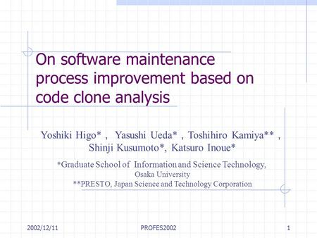 2002/12/11PROFES20021 On software maintenance process improvement based on code clone analysis Yoshiki Higo* , Yasushi Ueda* , Toshihiro Kamiya** , Shinji.