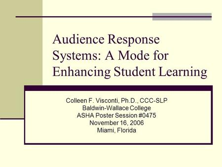 Audience Response Systems: A Mode for Enhancing Student Learning Colleen F. Visconti, Ph.D., CCC-SLP Baldwin-Wallace College ASHA Poster Session #0475.