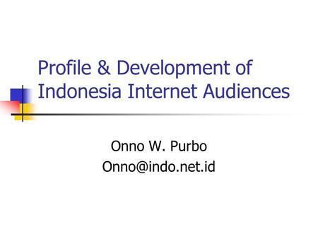 Profile & Development of Indonesia Internet Audiences Onno W. Purbo