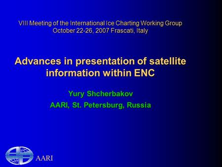 AARI VIII Meeting of the International Ice Charting Working Group October 22-26, 2007 Frascati, Italy Advances in presentation of satellite information.