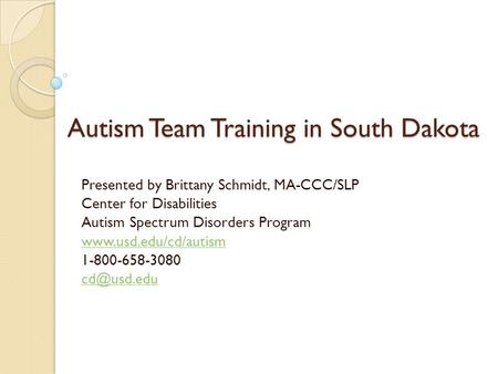 Autism Team Training in South Dakota Presented by Brittany Schmidt, MA-CCC/SLP Center for Disabilities Autism Spectrum Disorders Program www.usd.edu/cd/autism.