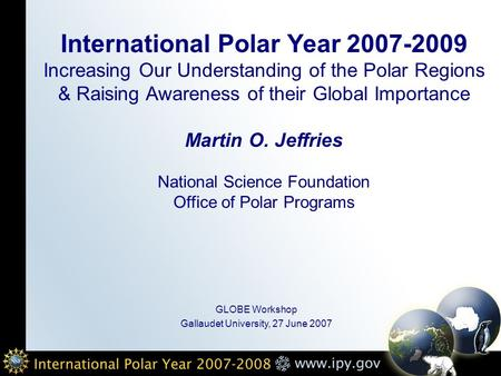 International Polar Year 2007-2009 Increasing Our Understanding of the Polar Regions & Raising Awareness of their Global Importance Martin O. Jeffries.
