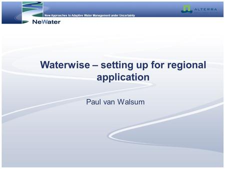 New Approaches to Adaptive Water Management under Uncertainty Waterwise – setting up for regional application Paul van Walsum.
