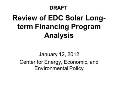 Review of EDC Solar Long- term Financing Program Analysis January 12, 2012 Center for Energy, Economic, and Environmental Policy DRAFT.