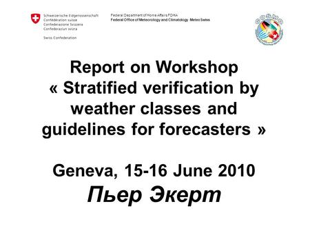 Federal Department of Home Affairs FDHA Federal Office of Meteorology and Climatology MeteoSwiss Report on Workshop « Stratified verification by weather.