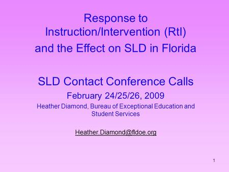 1 Response to Instruction/Intervention (RtI) and the Effect on SLD in Florida SLD Contact Conference Calls February 24/25/26, 2009 Heather Diamond, Bureau.