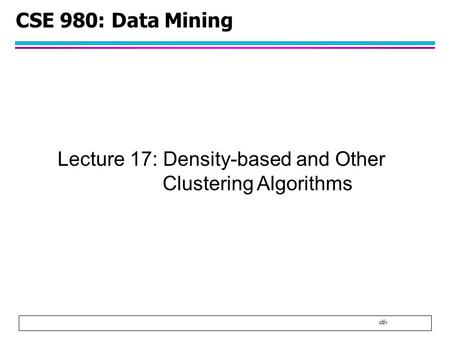 1 CSE 980: Data Mining Lecture 17: Density-based and Other Clustering Algorithms.
