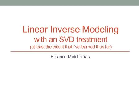Linear Inverse Modeling with an SVD treatment (at least the extent that I've learned thus far) Eleanor Middlemas.