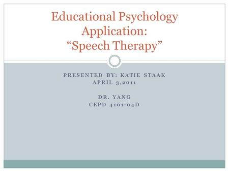 "PRESENTED BY: KATIE STAAK APRIL 3,2011 DR. YANG CEPD 4101-04D Educational Psychology Application: ""Speech Therapy"""