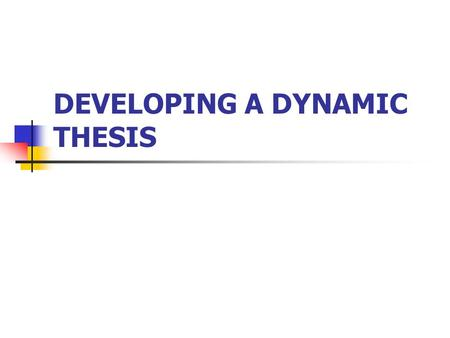 DEVELOPING A DYNAMIC THESIS. The thesis statement Is a single assertive sentence in the essay. Contains the writer's position on the topic. The main IDEA.