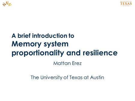 A brief introduction to Memory system proportionality and resilience Mattan Erez The University of Texas at Austin.