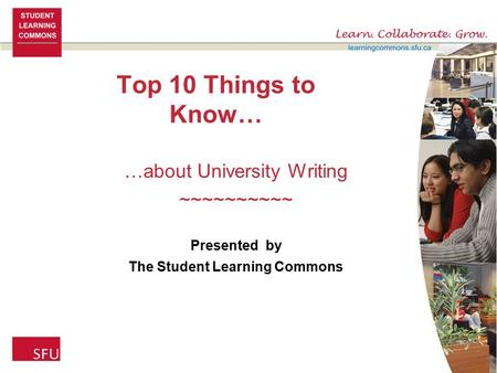 Top 10 Things to Know… …about University Writing ~~~~~~~~~~ Presented by The Student Learning Commons.