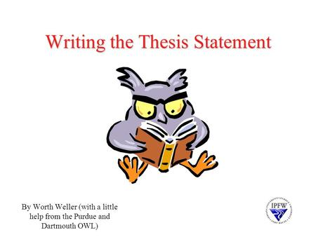 Writing the Thesis Statement By Worth Weller (with a little help from the Purdue and Dartmouth OWL)