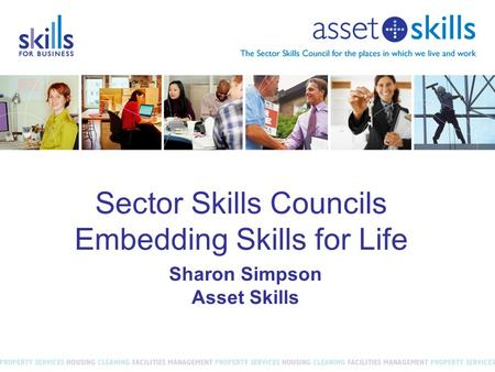 Sector Skills Councils Embedding Skills for Life Sharon Simpson Asset Skills.
