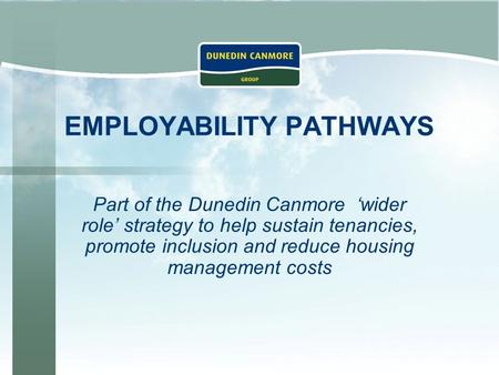 EMPLOYABILITY PATHWAYS Part of the Dunedin Canmore 'wider role' strategy to help sustain tenancies, promote inclusion and reduce housing management costs.