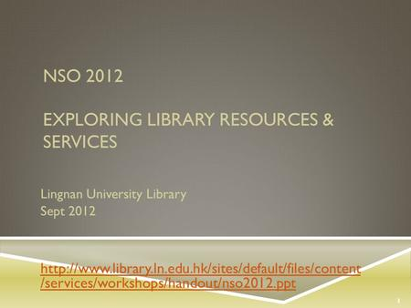 NSO 2012 EXPLORING LIBRARY RESOURCES & SERVICES Lingnan University Library Sept 2012  /services/workshops/handout/nso2012.ppt.