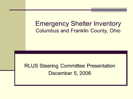 Emergency Shelter Inventory Columbus and Franklin County, Ohio RLUS Steering Committee Presentation December 5, 2006.