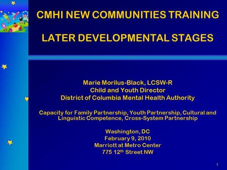 1 CMHI NEW COMMUNITIES TRAINING LATER DEVELOPMENTAL STAGES Marie Morilus-Black, LCSW-R Child and Youth Director District of Columbia Mental Health Authority.