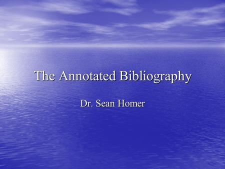 The Annotated Bibliography Dr. Sean Homer. The Annotated Bibliography A bibliography is a list of sources (books, journals, websites, periodicals, etc.)